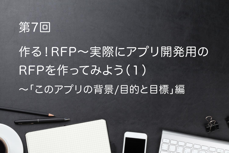 第7回 作る!RFP〜実際にアプリ開発用のRFPを作ってみよう(1)〜「このアプリ開発の背景/目的と目標」編